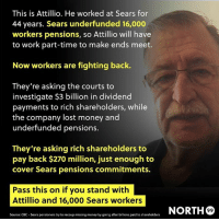Memes, Money, and Sears: This is Attillio. He worked at Sears for  44 years. Sears underfunded 16,000  workers pensions, so Attillio will have  to work part-time to make ends meet.  Now workers are fighting back.  They're asking the courts to  investigate $3 billion in dividend  payments to rich shareholders, while  the company lost money and  underfunded pensions.  They're asking rich shareholders to  pay back $270 million, just enough to  cover Sears pensions commitments.  Pass this on if you stand with  Attillio and 16,000 Sears workers  ORTH®  Source: CBC- Sears pensioners try to recoup missing money by going after billions paid to shareholders I stand with the 16,000. Image from North99.