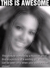 Girls, Memes, and Pictures: THIS IS AWESOME  This picture is made by a Russian artist....  this is a picture of a smiling girl which  can be seen only when your eyes are half  closed Try this.
