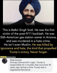 9/11, Crime, and Logic: This is Balbir Singh Sodi. He was the first  victim of the post-9/11 backlash. He wa:s  Sikh-American gas station owner in Arizona,  and was murdered in a hate crime.  He isn't even Muslim. He was killed by  ignorance and hate, the kind that propelled  Trump's victory. Never forget.  OCCUPY  DEMOCRATS  Greg Curtner  Occupy Democrat's Logic: Trump is  responsible for a murder that occurred 16  years ago during a time Trump was a  registered Democrat. (GC)