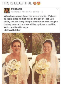 Beautiful, Funny, and God: THIS IS BEAUTIFUL  Mila Kunis  YESTERDAY AT 3:05 PM . EDITED。  When I was young, I met the love of my life. It's been  16 years since we first met on the set of That '70s  Show, and the funny thing is that i never even imagine  that my lover at the show will be my lover in real life  Well... god has his ways  Ashton Kutcher