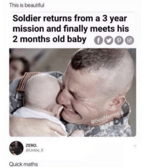 Beautiful, Dank, and Memes: This is beautiful  Soldier returns from a 3 year  mission and finally meets his  2 months old baby  stMemes  aBe  DANK  ZERO  @Unkle K  Quick maths Oh that's so-waaaiiiit a minute via /r/memes https://ift.tt/2OJJ6mG