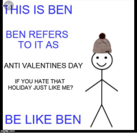 Anti Valentines: THIS IS BEN  BEN REFERS  TO IT AS  ANTI VALENTINES DAY  IF YOU HATE THAT  HOLIDAY JUST LIKE ME?  BE LIKE BEN