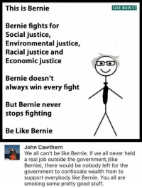 Memes, 🤖, and Social Justice: This is Bernie  SAVE MAIN ST  Bernie fights for  Social justice,  Environmental justice,  Racial justice and  Economic justice  Bernie doesn't  always win every fight  But Bernie never  stops fighting  Be Like Bernie  John Cawthern  We all can't be like Bernie. If we all never held  a real job outside the government, (like  Bernie), there would be nobody left for the  government to confiscate wealth from to  support everybody like Bernie. You all are  smoking some pretty good stuff. (GC)