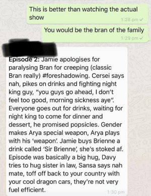 "Af, Cars, and Family: This is better than watching the actual  show  1:28 pm v  You would be the bran of the family  1:29 pm  pisode 2: Jamie apologises for  paralysing Bran for creeping (classic  Bran really) #foreshadowing. Cersei says  nah, pikes on drinks and fighting night  king guy, ""you guys go ahead, I don't  feel too good, morning sickness aye"".  Everyone goes out for drinks, waiting for  night king to come for dinner and  dessert, he promised popsicles. Gender  makes Arya special weapon, Arya plays  with his 'weapon. Jamie buys Brienne a  drink called 'Sir Brienne' she's stoked af.  Episode was basically a big hug, Davy  tries to hug sister in law, Sansa says nah  mate, toff off back to your country with  your cool dragon cars, they're not very  fuel efficient.  1:30 pm"