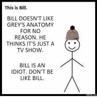 be like bill: This is Bill.  BILL DOESN'T LIKE  GREY'S ANATOMY  FOR NO  REASON. HE  THINKS IT'S JUST A  TV SHOW  BILL IS AN  IDIOT. DON'T BE  LIKE BILL  memes .com