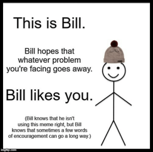 awesomacious:  I hope you feel better, guys!: This is Bill.  Bill hopes that  whatever problem  you're facing goes away.  Bill likes you.  (Bill knows that he isn't  using this meme right, but Bill  knows that sometimes a few words  of encouragement can go a long way.)  imgflip.com awesomacious:  I hope you feel better, guys!