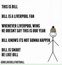 Be like bill: THIS IS BILL  BILL IS ALIVERPOOL FAN  WHENEVER LIVERPOOL WINS  HE DOESNT SAY THIS IS OUR YEAR  BILL KNOWSITSNOT GONNA HAPPEN  BILL IS SMART  BE LIKE BILL  @BELIKEBILLFOOTBALL Be like bill