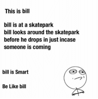Tag someone who isn't like bill so they know! 😂😂🤔👌🏼👌🏼 skatememes skateeverydamnday thankyouskateboarding skateallday skateordie skatememe sk8memes sk8meme skateboarding skating skateboard skateboarder kickflip ollie treflip skateordie funny skatingmemes skateboarder skaters skater skate meme memes 📷 @gman_parris: This is bill  bill is at a skatepark  bill looks around the skatepark  before he drops in just incase  someone is coming  bill is Smart  Be Like bill Tag someone who isn't like bill so they know! 😂😂🤔👌🏼👌🏼 skatememes skateeverydamnday thankyouskateboarding skateallday skateordie skatememe sk8memes sk8meme skateboarding skating skateboard skateboarder kickflip ollie treflip skateordie funny skatingmemes skateboarder skaters skater skate meme memes 📷 @gman_parris