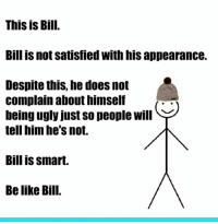 be like bill: This is Bill.  Bill is not satisfied with his appearance.  Despite this, he does not  Complain abouthimself  being ugly just so people will  tell him he's not.  Bill is smart.  Be like Bill.