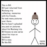 Be like Bill, be wise :v :v: This is Bill.  Bill just returned trom  Mustang trip  collecting memories  with his friends  He took many pictures  over there.  But he hasn't uploaded  any post or pictures  about his Mustang trip.  Bill knows no one cares  about his trips on  facebook  Bill is wise.  Be like Bill.  meme  NEPAL Be like Bill, be wise :v :v