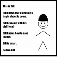 Be like Bill: This is Bill.  Bill knows that Valentine's  day is about to come.  Bill broke up with his  girlfriend.  Bill knows how to save  money.  Bill is smart.  Be like Bill. Be like Bill