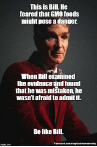 "Be Like, Facebook, and Memes: This is Bill. He  feared that GMO foods  might pose a danger.  When Bill examined  the evidenceand found  that he was mistaken, he  wasn'tafraid to admit it.  Be like Bill.  Facebook.com/skepticalmemesociety <p>If Trump became like Bill tomorrow, what would his first twit be? via /r/memes <a href=""http://ift.tt/2kzBcAn"">http://ift.tt/2kzBcAn</a></p>"