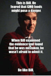 Created by Skeptical Meme Society Found via We Fucking Love Atheism: This is Bill. He  feared that GMO foods  might pose a danger.  When Bill examined  the evidence and found  that he was mistaken he  wasntafraid to admitit.  Be like Bill. Created by Skeptical Meme Society Found via We Fucking Love Atheism