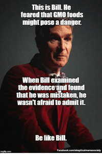 Thinking scientifically means being open minded to the possibility of being wrong. If you cannot accept evidence that is contrary to what you want to believe, you are practising religion, not science. http://huff.to/1PxXd7t (Image: BD Engler (CC)) Bill Nye The Science Guy: This is Bill. He  feared thatGMO foods  might pose a danger.  When Bill examined  the evidenceandfound  that he was mistaken, he  wasn't afraid to admit it.  Belike Bill.  Facebook.com/skepticalmemesociety  img flip com Thinking scientifically means being open minded to the possibility of being wrong. If you cannot accept evidence that is contrary to what you want to believe, you are practising religion, not science. http://huff.to/1PxXd7t (Image: BD Engler (CC)) Bill Nye The Science Guy