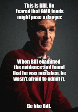 Bill Nye the GMO Guy: This is BillL He  feared that GMO0 foods  might pose a danger  When Bill examined  the evidence and found  that he was mistaken, he  wasn't afraid to admit it.  Be like Bill. Bill Nye the GMO Guy