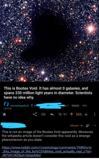 This is Bootes Void. It has almost 0 galaxies, and  spans 330 million light years in diameter. Scientists  have no idea whv  interestingasfuck 5  dit . IMAGE . 80%  UpVote  325 pts. 5h  This is not an image of the Bootes Void apparently. Moreover  the wikipedia article doesn't consider this void as a strange  phenomenom as you state  https://www.reddit.com/r/cosmologv/comments/7tt80m/is  this-image of-the-bo%C3%B6tes-void-actually real i/?st-  JR7VA1WZ&sh-b0aefd6d