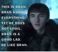 Be like Bran #GameOfThrones https://t.co/JG9nqlL9u4: THIS IS BRAN  BRAN KNOWS  EVERYTHING  YET HE DOES  NOT SPOIL.  BRAN IS A  GOOD LAD.  BE LIKE BRAN Be like Bran #GameOfThrones https://t.co/JG9nqlL9u4