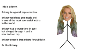 Britney Britney: This is Britney.  Britney is a global pop sensation.  Britney redefined pop music and  is one of the most successful artists  in the world.  Britney had a tough time in 2007,  but she got through it and is  now back on top.  Britney doesn't drag others for publicity  Be like Britney