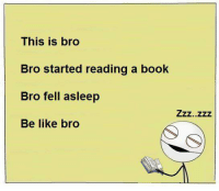 reading: This is bro  Bro started reading a book  Bro fell asleep  Be like bro