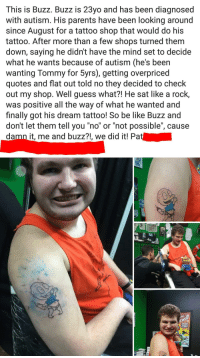 "Be Like, Parents, and Autism: This is Buzz. Buzz is 23yo and has been diagnosed  with autism. His parents have been looking around  since August for a tattoo shop that would do his  tattoo. After more than a few shops turned them  down, saying he didn't have the mind set to decide  what he wants because of autism (he's been  wanting Tommy for 5yrs), getting overpriced  quotes and flat out told no they decided to check  out my shop. Well guess what?! He sat like a rock,  was positive all the way of what he wanted and  finally got his dream tattoo! So be like Buzz and  don't let them tell you ""no"" or ""not possible"", cause  damn it, me and buzz?!, we did it! Pa  SPIDEY  SAVES  THE DAY Be like Buzz"