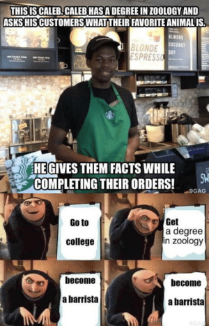 Well he most definitely gets payd more than me.: THIS IS CALEB.CALEB HASA DEGREE IN ZOOLOGY AND  ASKS HIS CUSTOMERSWHATTHEIR FAVORITE ANIMALIS  BLONDE  SPRESS  ALMON  cOcONuT  SOY  HEGIVES THEM FACTS WHILE  COMPLETING THEIR ORDERS! 90A  Get  a degree  in zoology  Go to  college  become  become  a barrista  a barrista Well he most definitely gets payd more than me.