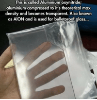 Memes, Glasses, and Transparent: This is called Aluminium oxynitride;  aluminium compressed to it's theoretical max  density and becomes transparent. Also known  as AION and is used for bulletproof glass...