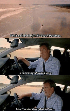 When top gear was great: This is called ninety mile beach because  it is exactly 55 miles long  I don't understand that either. When top gear was great