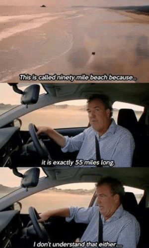Not even Jeremy Clarkson's genius can figure that out: This is called ninety mile beach because..  it is exactly 55miles long  I don't understand that either.. Not even Jeremy Clarkson's genius can figure that out