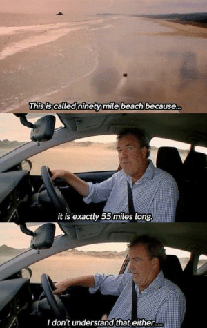 mile: This is called ninety mile beach because.  it is exactly 55miles long.  I don't understand that either.