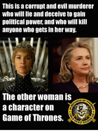 Game of Thrones, Memes, and Game: ThIS IS Corrupt and evil murderer  Who will lie and deceive to gain  political power, and who will Kill  anyone who gets in her way.  The other woman is  a character on  Game of Thrones.  EAD HRA And as pure evil as Cersei is, I think she also has a little more elegance! - Metal Law