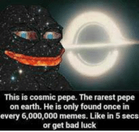 "<p>Like in 5 secs or get bad luck via /r/dank_meme <a href=""http://ift.tt/2wtNYGP"">http://ift.tt/2wtNYGP</a></p>: This is cosmic pepe. The rarest pepe  on earth. He is only found once in  every 6,000,000 memes. Like in 5 secs  or get bad luck <p>Like in 5 secs or get bad luck via /r/dank_meme <a href=""http://ift.tt/2wtNYGP"">http://ift.tt/2wtNYGP</a></p>"