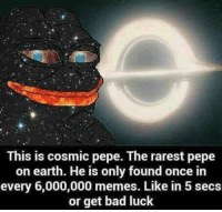 "<p>Or Bad Luck For 40 Years! via /r/memes <a href=""http://ift.tt/2goscLb"">http://ift.tt/2goscLb</a></p>: This is cosmic pepe. The rarest pepe  on earth. He is only found once in  every 6,000,000 memes. Like in 5 secs  or get bad luck <p>Or Bad Luck For 40 Years! via /r/memes <a href=""http://ift.tt/2goscLb"">http://ift.tt/2goscLb</a></p>"