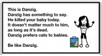 Be Like, Cats, and Fresh: This is Danzig.  Danzig has something to say.  He killed your baby today.  It doesn't matter much to him,  as long as it's dead.  Danzig prefers cats to babies.  Fresh  Step  Be like Danzig. Bexar returns triumphantly here with this one!  WHoah!  #danzigmemes #belikedanzig