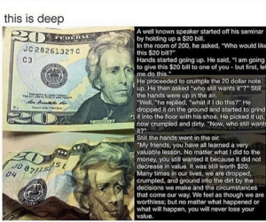 """Friends, Money, and Dirty: this is deep  A well known speaker started off his seminar  by holding up a $20 bill.  In the room of 200, he asked, """"Who would lik  this $20 bill?""""  Hands started going up. He said, """"I am going  to give this $20 bill to one of you-but first, let  me do this.  28261327 С  C3  He proceeded to crumple the 20 dollar note  up. He then asked """"who still wants it""""?"""" Still  the hands were up in the air.  """"Well, """"he replied, """"what if I do this?"""" He  dropped it on the ground and started to grind  n it into the floor with his shoe. He picked it up,  now crumpled and dirty. """"Now, who still wants  it?  Still the hands went in the air.  """"My friends, you have all learned a very  valuable lesson. No matter what Idid to the  money, you still wanted it because it did not  decrease in value. It was still worth $20,  Many times in our lives, we are dropped,  crumpled, and ground into the dirt by the  S E  J0 8791  decisions we make and the circumstances  that come our way. We feel as though we are  worthless; but no matter what happened or  what will happen, you will never lose your  value you are money"""