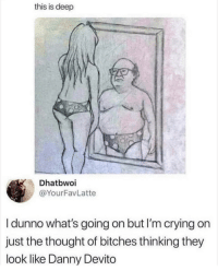 Crying, Memes, and Thought: this is deep  Dhatbwoi  @YourFavLatte  I dunno what's going on but I'm crying on  just the thought of bitches thinking they  look like Danny Devito Everyone wants to be him. via /r/memes https://ift.tt/2zEQD1f