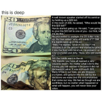"""Bailey Jay, Friends, and Memes: this is deep  Jc 28261327 c  C3  A well known speaker started off his seminar  by holding up a $20 bill.  In the room of 200, he asked, """"Who would like  this $20 bill?""""  Hands started going up. He said, """"I am going  to give this $20 bill to one of you but first, let  me do this.""""  He proceeded to crumple the 20 dollar note  up. He then asked """"who still wants it""""?"""" Still  the hands were up in the air.  """"Well, """"he replied, """"what if I do this?"""" He  dropped it on the ground and started to grind  n it into the floor with his shoe. He picked it up  now crumpled and dirty. """"Now, who still want  t?  Still the hands went in the air.  """"My friends, you have all learned a very  valuable lesson. No matter what I did to the  money, you still wanted it because it did not  decrease in value. It was still worth $20.  Many times in our lives, we are dropped,  crumpled, and ground into the dirt by the  decisions we make and the circumstances  that come our way. We feel as though we are  worthless, but no matter what happened or  what will happen, you will never lose your  value Welcome to Random Wednesday! randomwednesday tumblr tumblrtextpost important youarebeautiful youareenough youareimportant inspiration"""