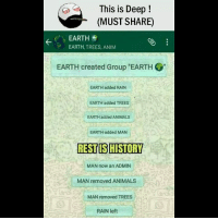 "Animals, Be Like, and Meme: This is Deep!  (MUST SHARE)  EARTH  EARTH, TREES, ANIM  EARTH created Group ""EARTH  EARTH added RAIN  EARTH added TREES  EARTH added ANIMALS  EARTH added MAN  RESTIS HISTORY  MAN now an ADMIN  MAN removed ANIMALS  MAN removed TREES  RAIN left Twitter: BLB247 Snapchat : BELIKEBRO.COM belikebro sarcasm meme Follow @be.like.bro"