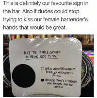 Definitely, Memes, and Hair: This is definitely our favourite sign in  the bar. Also if dudes could stop  trying to kiss our female bartender's  hands that would be great.  WHY THE FEMALE CASHIER  IS BEING NICE To you  SHE IS UNCONTROLLABLy  SEXUALLY ATTRACTED  To You  BECAUSE THIT's LITERAuy  HER FXKING Jos you  GRETN I need to get a hair cut but the only person I trust to cut my hair is on vacation