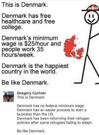 Be Like, College, and Memes: This is Denmark  Denmark has free  healthcare and free  college.  Denmark's minimum  wage is $25/hour and  eople work 35  ours/week.  Denmark is the happiest  country in the world.  Be like Denmark.  Gregory Curtner  This is Denmark.  Denmark has no federal minimum wage.  Denmark has an easier process to start a  business than the US.  Denmark has been reforming their refugee  policies after some refugees failing to adapt.  Be like Denmark. (GC)