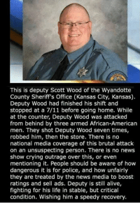 Get well soon, Deputy Wood!: This is deputy Scott Wood of the Wyandotte  County Sheriff's Office (Kansas City, Kansas)  Deputy Wood had finished his shift and  stopped at a 7/11 before going home. While  at the counter, Deputy Wood was attacked  from behind by three armed African-American  men. They shot Deputy Wood seven times,  robbed him, then the store. There is no  national media coverage of this brutal attack  on an unsuspecting person. There is no news  show crying outrage over this, or even  mentioning it. People should be aware of hovw  dangerous it is for police, and how unfairly  they are treated by the news media to boost  ratings and sell ads. Deputy is still alive,  fighting for his life in stable, but critical  condition. Wishing him a speedy recovery. Get well soon, Deputy Wood!