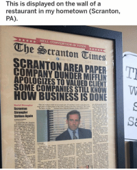 Memes, Business, and Restaurant: This is displayed on the wall of a  restaurant in my hometown (Scranton,  PA)  HELL CONVENTION IN TOWN  The cranton Times |  SCRANTON AREA PAPERT  COMPANY DUNDER MIFFLIN  APOLOGIZES TO VALUED CLIENT  SOME COMPANIES STILL KNOWV  HOW BUSINESS IS DONE  Scranton  Strangler  Strikes Again  Sa nice HEADLINE