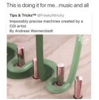 Funny, Music, and Video: This is doing it for me...music and all  Tips & TricksTM @FreakyNtricky  Impossibly precise machines created by a  CGI artist  By Andreas Wannerstedt The most satisfying video I've ever seen