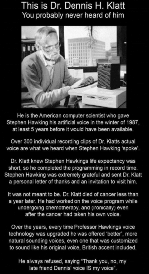 "Wholesome Hawkings: This is Dr. Dennis H. Klatt  You probably never heard of him  He is the American computer scientist who gave  Stephen Hawking his artificial voice in the winter of 1987,  at least 5 years before it would have been available.  Over 300 individual recording clips of Dr. Klatts actual  voice are what we heard when Stephen Hawking 'spoke'.  Dr. Klatt knew Stephen Hawkings life expectancy was  short, so he completed the programming in record time.  Stephen Hawking was extremely grateful and sent Dr. Klatt  a personal letter of thanks and an invitation to visit him.  It was not meant to be. Dr. Klatt died of cancer less than  a year later. He had worked on the voice program while  undergoing chemotherapy, and (ironically) even  after the cancer had taken his own voice.  Over the years, every time Professor Hawkings voice  technology was upgraded he was offered 'better', more  natural sounding voices, even one that was customized  to sound like his original voice, British accent included.  He always refused, saying ""Thank you, no, my  late friend Dennis voice IS my voice"". Wholesome Hawkings"