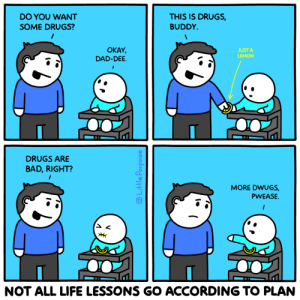 No children were harmed in the making of this comic: THIS IS DRUGS  BUDDY  DO YOU WANT  SOME DRUGS?  OKAY,  DAD-DEE  JUST A  LEMON  DRUGS ARE  BAD,RIGHT?  MORE DWUGS  PWEASE.  NOT ALL LIFE LESSONS GO ACCORDING TO PLAN  Little Porpoise No children were harmed in the making of this comic