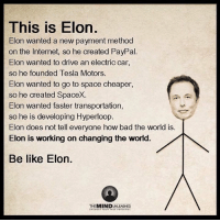 We are not worthy.: This is Elon  Elon wanted a new payment method  on the Internet, so he created PayPal.  Elon wanted to drive an electric car,  so he founded Tesla Motors.  Elon wanted to go to space cheaper,  so he created SpaceX.  Elon wanted faster transportation  so he is developing Hyperloop  Elon does not tell everyone how bad the world is.  Elon is working on changing the world.  Be like Elon.  THE MIND  UNCOVER YOUR We are not worthy.