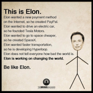 Bad, Be Like, and Dank: This is Elon  Elon wanted a new payment method  on the Internet, so he created PayPal  Elon wanted to drive an electric car,  so he founded Tesla Motors.  Elon wanted to go to space cheaper,  so he created SpaceX.  Elon wanted faster transportation,  so he is developing Hyperloop  Elon does not tell everyone how bad the world is.  Elon is working on changing the world  Be like Elon.  THEMIN D UNLEAED omg-images:  Tony Dank