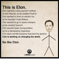 Bad, Doe, and Driving: This is Elon  Elon wanted a new payment method  on the Internet, so he created PayPal  Elon wanted to drive an electric car,  so he founded Tesla Motors.  Elon wanted to go to space cheaper,  so he created SpaceX.  on wanted faster transportation  so he is developing Hyperloop  Elon does not tell everyone how bad the world is.  Elon is working on changing the world.  Be like Elon.  MIND  UNCOVER YOUR  RUE POTENTIAL ~C