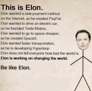 Spacex: This is Elon.  Elon wanted a new payment method  on the Internet, so he created PayPal.  Elon wanted to drive an electric car,  so he founded Tesla Motors.  Elon wanted to go to space cheaper  so he created SpaceX.  Elon wanted faster transportation,  so he is developing Hyperloop.  Elon does not tell everyone how bad the world is.  Elon is working on changing the world.  Be like Elon.