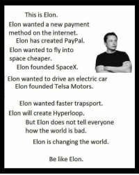 Be Like, Cars, and Memes: This is Elon.  Elon wanted a new payment  method on the internet.  Elon has created PayPal.  Elon wanted to fly into  space cheaper  Elon founded SpaceX.  Elon wanted to drive an electric car  Elon founded Telsa Motors.  Elon wanted faster trapsport.  Elon will create Hyperloop.  But Elon does not tell everyone  how the world is bad.  Elon is changing the world.  Be like Elon. Elon Musk, everyone