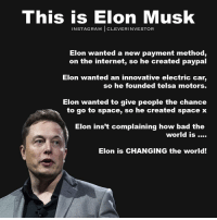 Be like Elon. change motivation mindset cleverinvestor codysperber: This is Elon Musk  IN STAG RAM  CLEVER INVESTOR  Elon wanted a new payment method,  on the internet, so he created paypal  Elon wanted an innovative electric car  so he founded telsa motors.  Elon wanted to give people the chance  to go to space, so he created space x  Elon inst complaining how bad the  world is  Elon is CHANGING the world! Be like Elon. change motivation mindset cleverinvestor codysperber